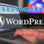 独立するならWordPress理解しておけばOK!プログラミングでフリーランスはこれ一つで成り立ちます