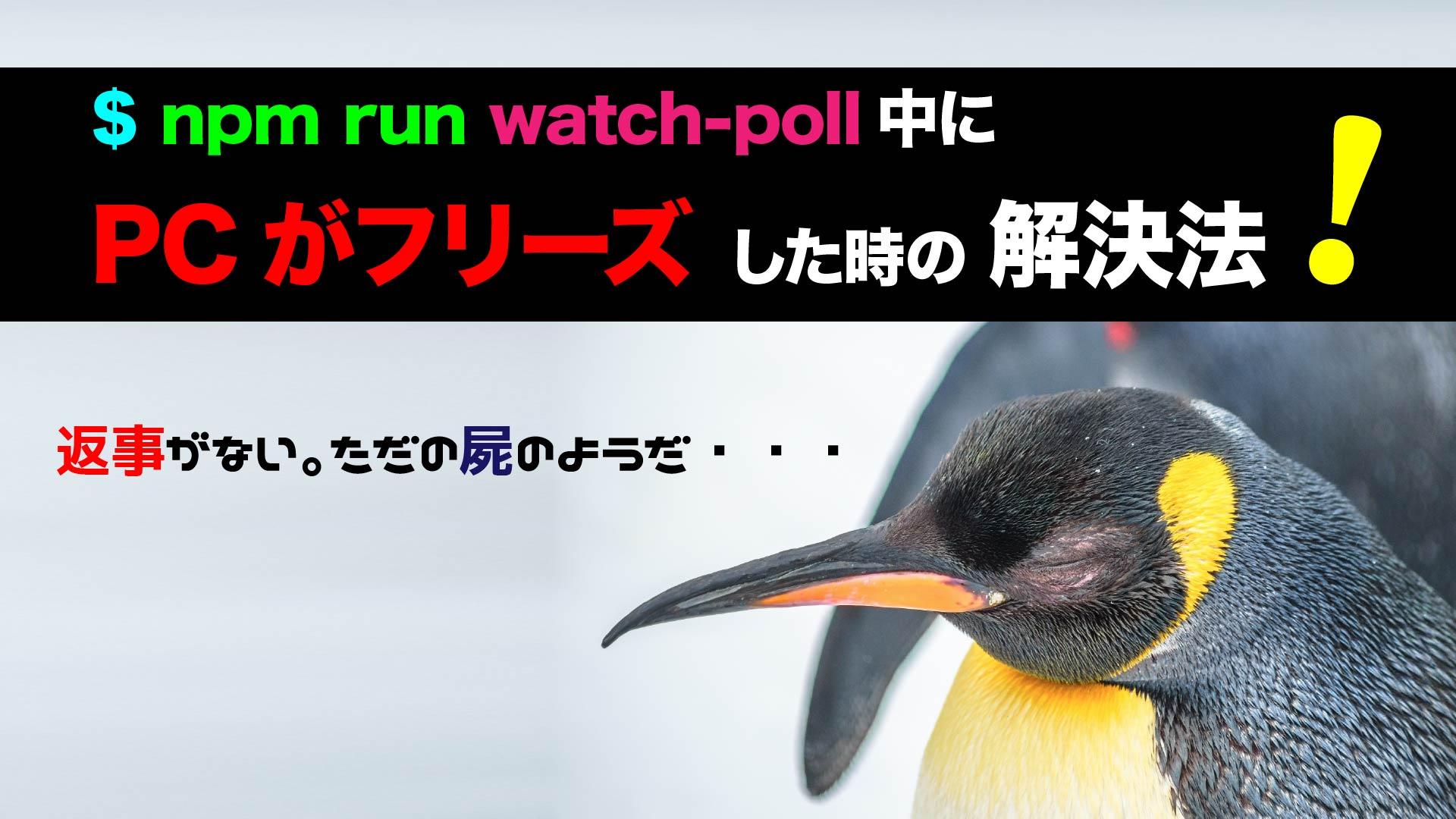 npm run watch-poll中にPCがフリーズした時の解決法