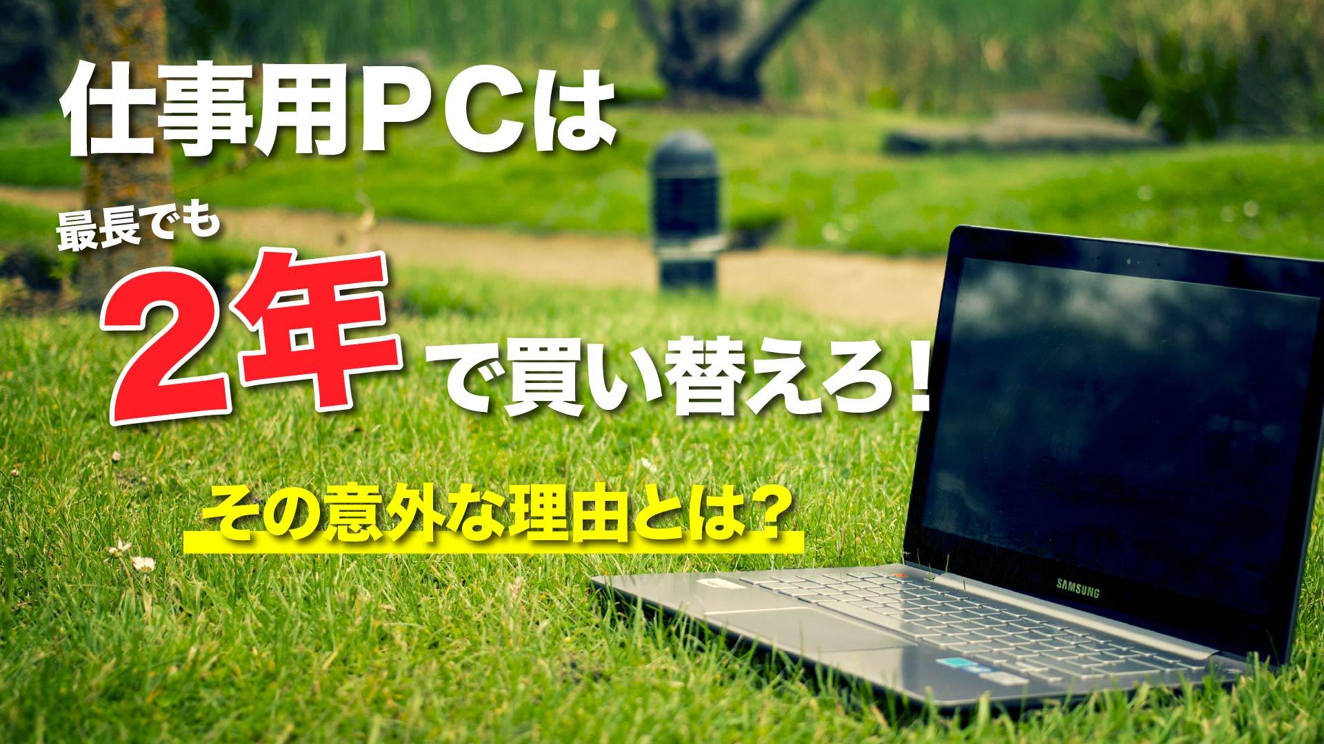 仕事用PCは2年で買い替えろ!その理由とは?
